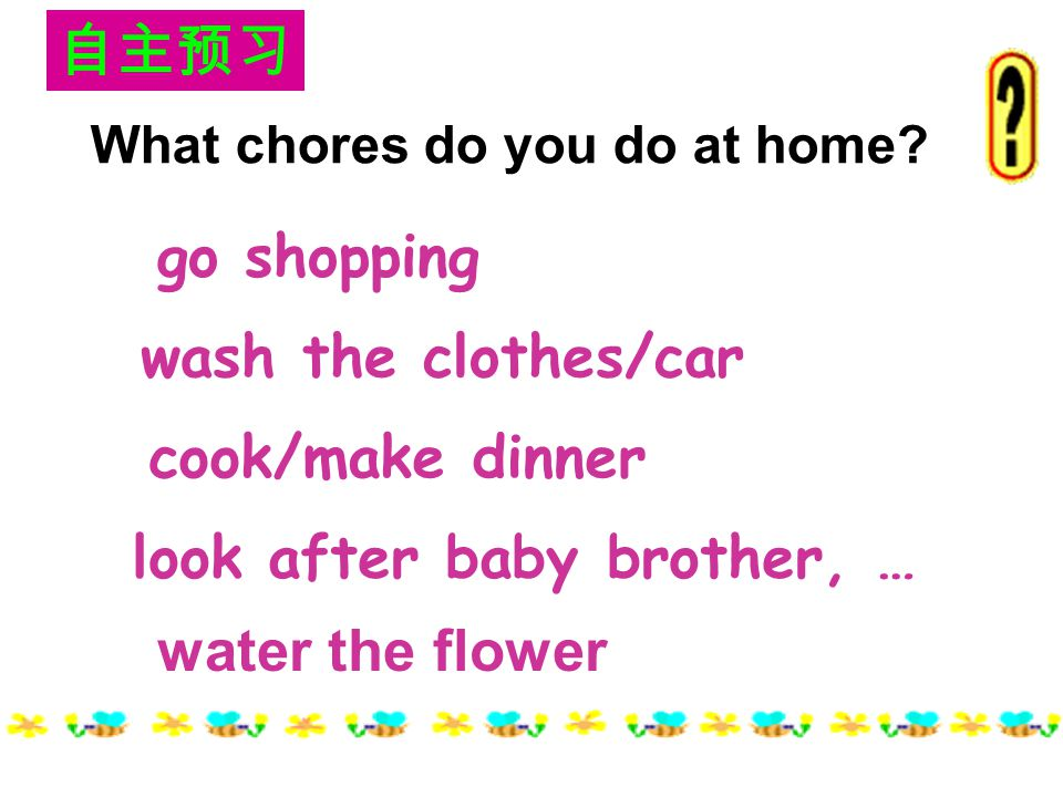 look after baby brother, … cook/make dinner wash the clothes/car go shopping water the flower What chores do you do at home.