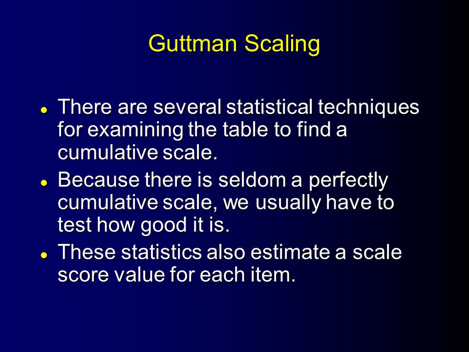 Guttman Scaling l There are several statistical techniques for examining the table to find a cumulative scale. l Because there is seldom a perfectly c