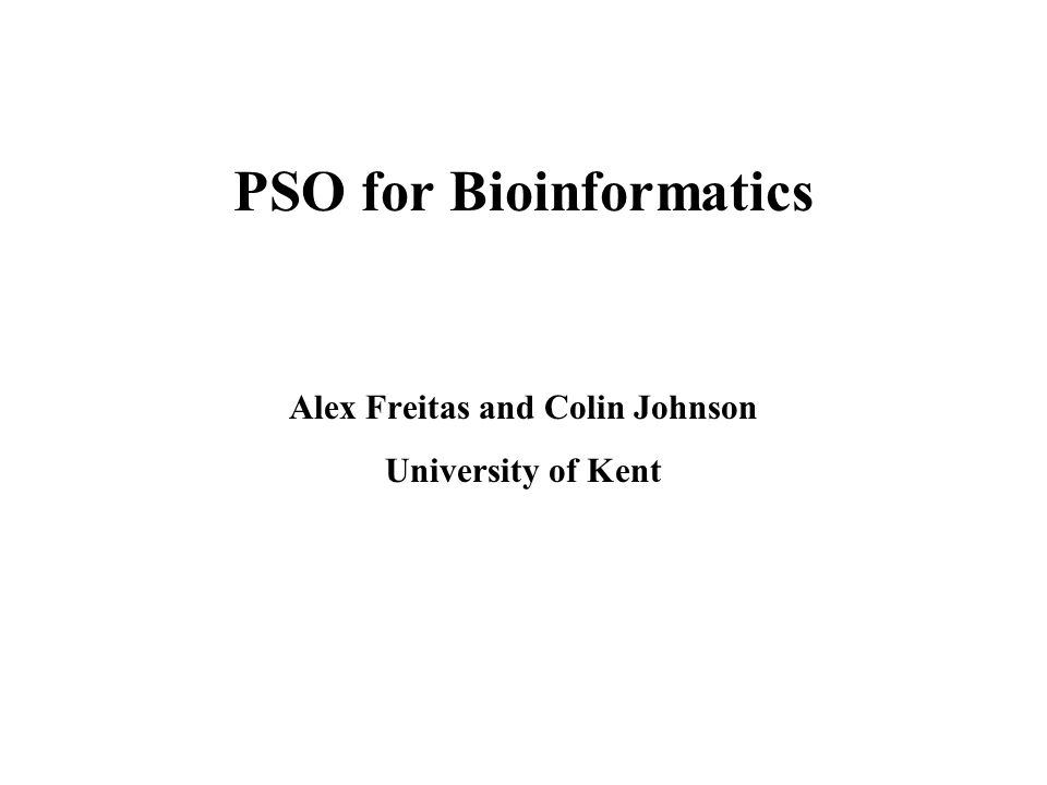 PSO for Bioinformatics Alex Freitas and Colin Johnson University of Kent