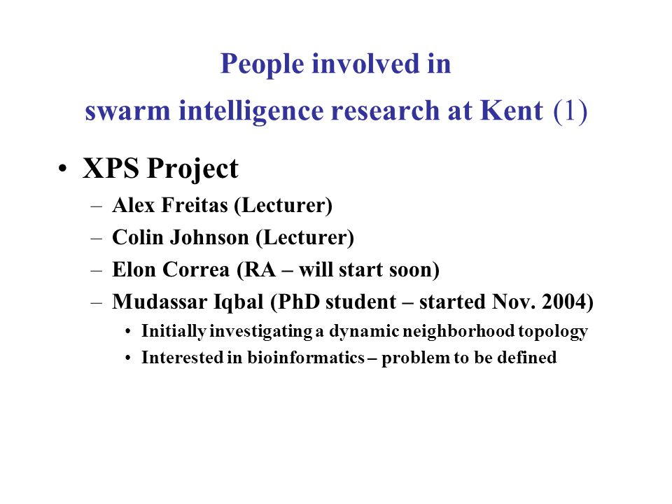 People involved in swarm intelligence research at Kent (1) XPS Project –Alex Freitas (Lecturer) –Colin Johnson (Lecturer) –Elon Correa (RA – will start soon) –Mudassar Iqbal (PhD student – started Nov.