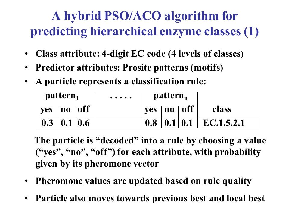 A hybrid PSO/ACO algorithm for predicting hierarchical enzyme classes (1) Class attribute: 4-digit EC code (4 levels of classes) Predictor attributes: Prosite patterns (motifs) A particle represents a classification rule: pattern 1.....