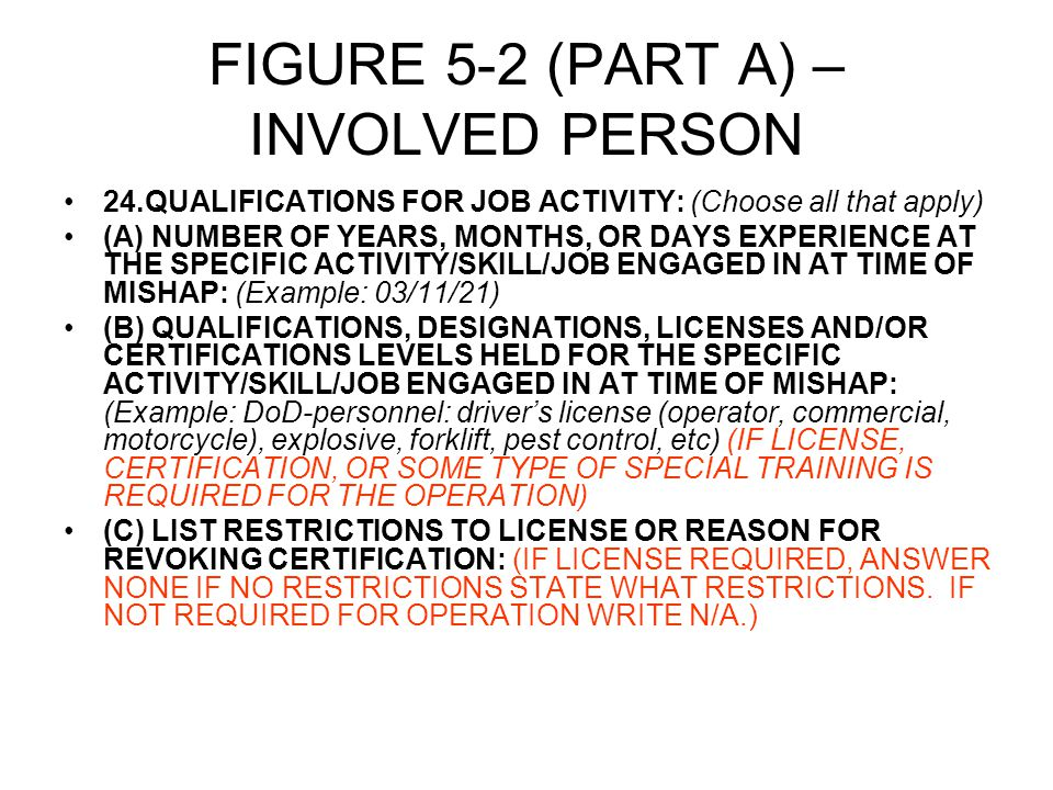 FIGURE 5-2 (PART A) – INVOLVED PERSON 24.QUALIFICATIONS FOR JOB ACTIVITY: (Choose all that apply) (A) NUMBER OF YEARS, MONTHS, OR DAYS EXPERIENCE AT THE SPECIFIC ACTIVITY/SKILL/JOB ENGAGED IN AT TIME OF MISHAP: (Example: 03/11/21) (B) QUALIFICATIONS, DESIGNATIONS, LICENSES AND/OR CERTIFICATIONS LEVELS HELD FOR THE SPECIFIC ACTIVITY/SKILL/JOB ENGAGED IN AT TIME OF MISHAP: (Example: DoD-personnel: driver's license (operator, commercial, motorcycle), explosive, forklift, pest control, etc) (IF LICENSE, CERTIFICATION, OR SOME TYPE OF SPECIAL TRAINING IS REQUIRED FOR THE OPERATION) (C) LIST RESTRICTIONS TO LICENSE OR REASON FOR REVOKING CERTIFICATION: (IF LICENSE REQUIRED, ANSWER NONE IF NO RESTRICTIONS STATE WHAT RESTRICTIONS.
