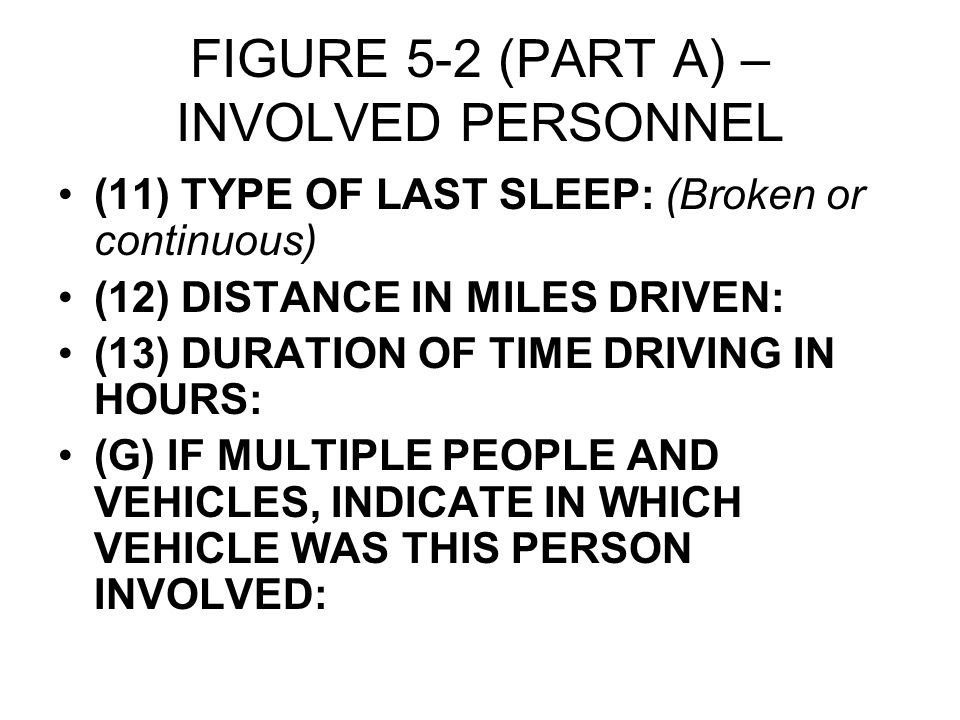 FIGURE 5-2 (PART A) – INVOLVED PERSONNEL (11) TYPE OF LAST SLEEP: (Broken or continuous) (12) DISTANCE IN MILES DRIVEN: (13) DURATION OF TIME DRIVING IN HOURS: (G) IF MULTIPLE PEOPLE AND VEHICLES, INDICATE IN WHICH VEHICLE WAS THIS PERSON INVOLVED:
