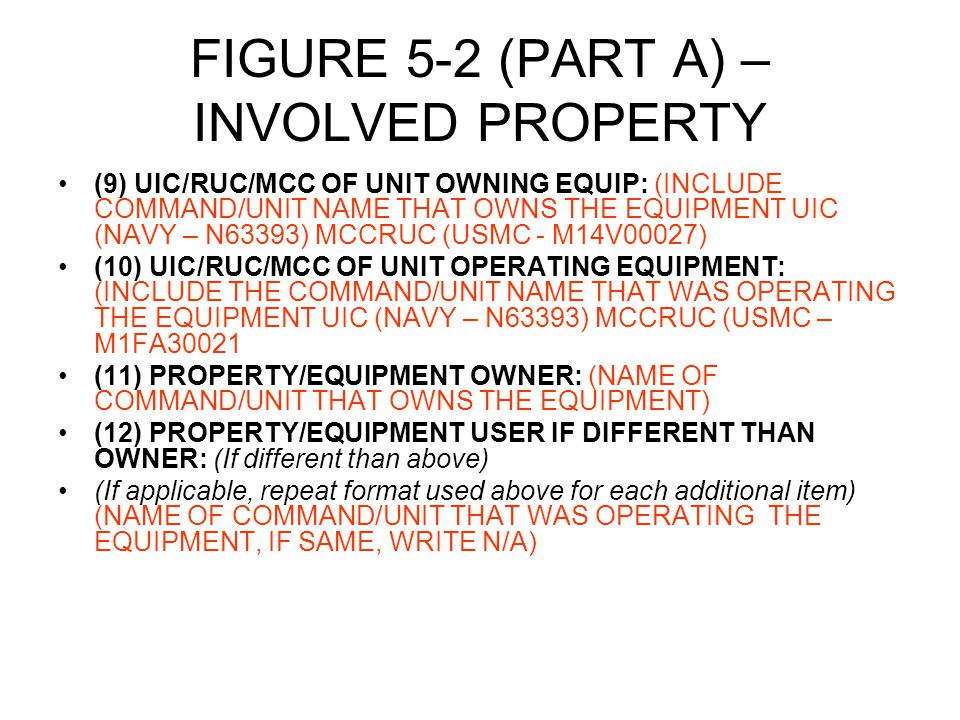 FIGURE 5-2 (PART A) – INVOLVED PROPERTY (9) UIC/RUC/MCC OF UNIT OWNING EQUIP: (INCLUDE COMMAND/UNIT NAME THAT OWNS THE EQUIPMENT UIC (NAVY – N63393) MCCRUC (USMC - M14V00027) (10) UIC/RUC/MCC OF UNIT OPERATING EQUIPMENT: (INCLUDE THE COMMAND/UNIT NAME THAT WAS OPERATING THE EQUIPMENT UIC (NAVY – N63393) MCCRUC (USMC – M1FA30021 (11) PROPERTY/EQUIPMENT OWNER: (NAME OF COMMAND/UNIT THAT OWNS THE EQUIPMENT) (12) PROPERTY/EQUIPMENT USER IF DIFFERENT THAN OWNER: (If different than above) (If applicable, repeat format used above for each additional item) (NAME OF COMMAND/UNIT THAT WAS OPERATING THE EQUIPMENT, IF SAME, WRITE N/A)