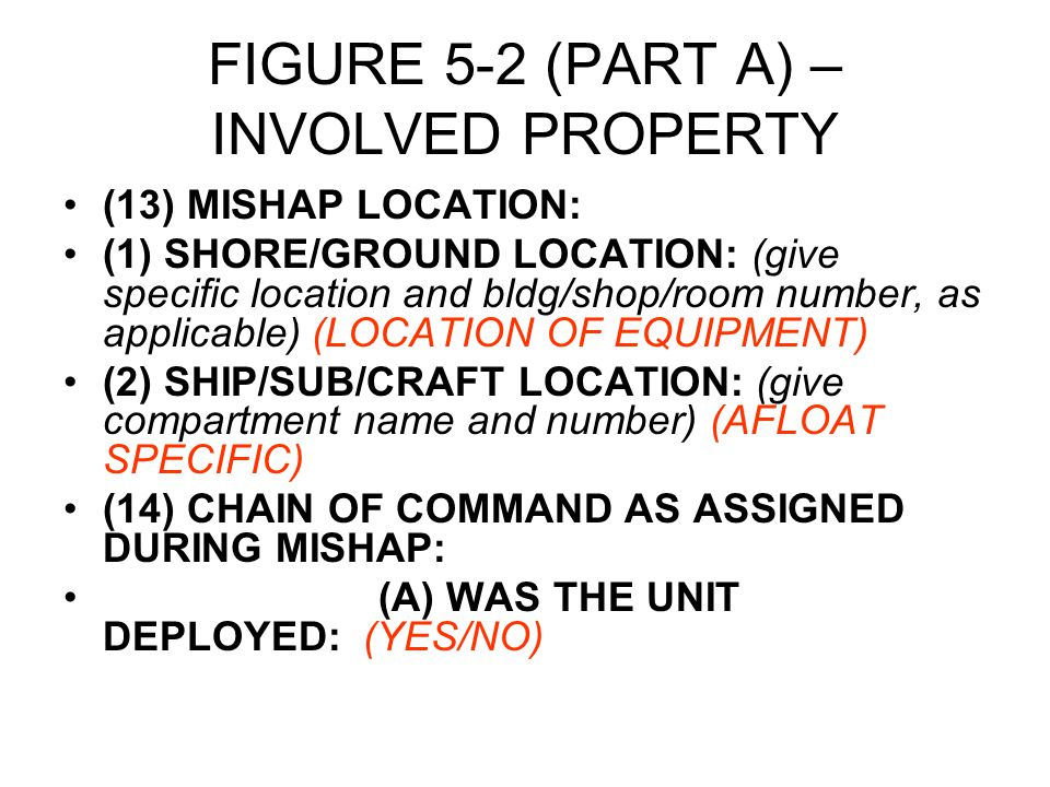 FIGURE 5-2 (PART A) – INVOLVED PROPERTY (13) MISHAP LOCATION: (1) SHORE/GROUND LOCATION: (give specific location and bldg/shop/room number, as applicable) (LOCATION OF EQUIPMENT) (2) SHIP/SUB/CRAFT LOCATION: (give compartment name and number) (AFLOAT SPECIFIC) (14) CHAIN OF COMMAND AS ASSIGNED DURING MISHAP: (A) WAS THE UNIT DEPLOYED: (YES/NO)