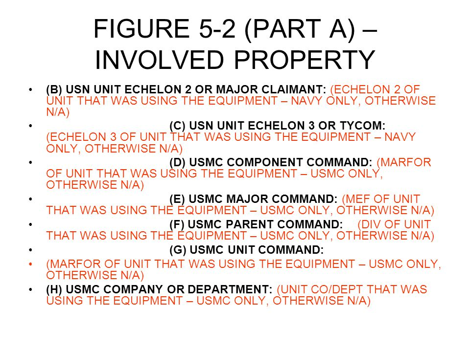 FIGURE 5-2 (PART A) – INVOLVED PROPERTY (B) USN UNIT ECHELON 2 OR MAJOR CLAIMANT: (ECHELON 2 OF UNIT THAT WAS USING THE EQUIPMENT – NAVY ONLY, OTHERWISE N/A) (C) USN UNIT ECHELON 3 OR TYCOM: (ECHELON 3 OF UNIT THAT WAS USING THE EQUIPMENT – NAVY ONLY, OTHERWISE N/A) (D) USMC COMPONENT COMMAND: (MARFOR OF UNIT THAT WAS USING THE EQUIPMENT – USMC ONLY, OTHERWISE N/A) (E) USMC MAJOR COMMAND: (MEF OF UNIT THAT WAS USING THE EQUIPMENT – USMC ONLY, OTHERWISE N/A) (F) USMC PARENT COMMAND:(DIV OF UNIT THAT WAS USING THE EQUIPMENT – USMC ONLY, OTHERWISE N/A) (G) USMC UNIT COMMAND: (MARFOR OF UNIT THAT WAS USING THE EQUIPMENT – USMC ONLY, OTHERWISE N/A) (H) USMC COMPANY OR DEPARTMENT: (UNIT CO/DEPT THAT WAS USING THE EQUIPMENT – USMC ONLY, OTHERWISE N/A)