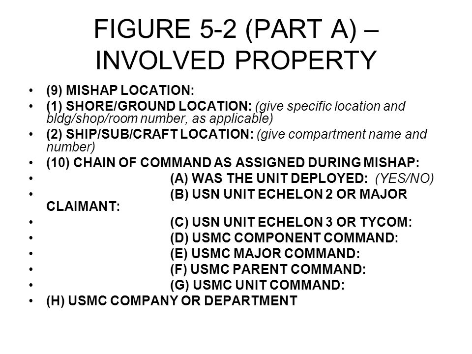 FIGURE 5-2 (PART A) – INVOLVED PROPERTY (9) MISHAP LOCATION: (1) SHORE/GROUND LOCATION: (give specific location and bldg/shop/room number, as applicable) (2) SHIP/SUB/CRAFT LOCATION: (give compartment name and number) (10) CHAIN OF COMMAND AS ASSIGNED DURING MISHAP: (A) WAS THE UNIT DEPLOYED: (YES/NO) (B) USN UNIT ECHELON 2 OR MAJOR CLAIMANT: (C) USN UNIT ECHELON 3 OR TYCOM: (D) USMC COMPONENT COMMAND: (E) USMC MAJOR COMMAND: (F) USMC PARENT COMMAND: (G) USMC UNIT COMMAND: (H) USMC COMPANY OR DEPARTMENT