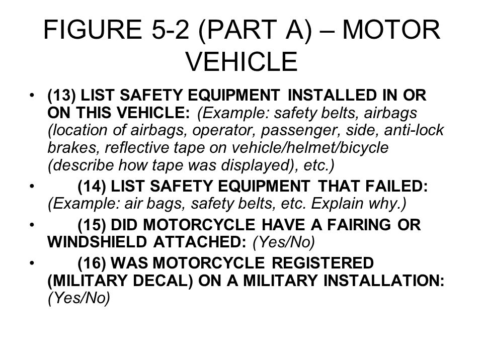 FIGURE 5-2 (PART A) – MOTOR VEHICLE (13) LIST SAFETY EQUIPMENT INSTALLED IN OR ON THIS VEHICLE: (Example: safety belts, airbags (location of airbags, operator, passenger, side, anti-lock brakes, reflective tape on vehicle/helmet/bicycle (describe how tape was displayed), etc.) (14) LIST SAFETY EQUIPMENT THAT FAILED: (Example: air bags, safety belts, etc.