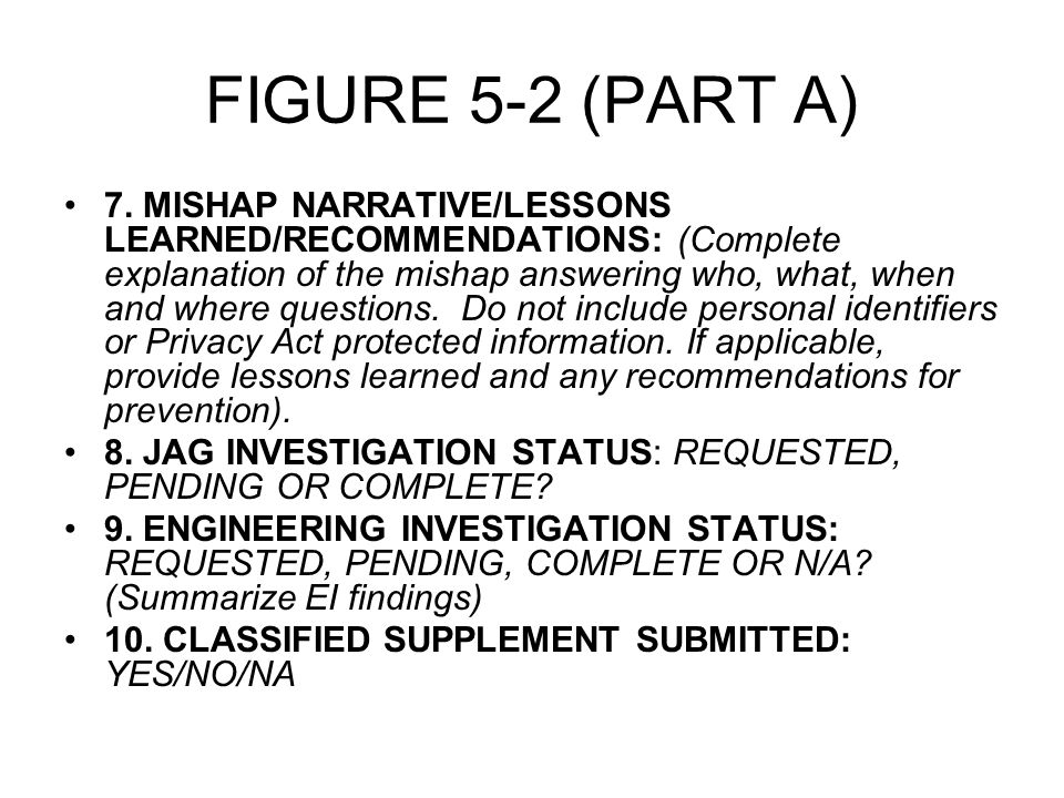 FIGURE 5-2 (PART A) – INVOLVED PERSON (D) EXPIRATION DATE: (If applicable MMDDYYYY) (E) LIST SAFETY COURSES ATTENDED AND DATES COMPLETED AS RELATED TO THE MISHAP: (Example (MMDDYYYY): motorcycle safety course (MRC-RSSs)- 04012003, driver improvement (AAA-DIP)- 05052002, EVOC - 06032001, hazmat - 09102002, afloat safety petty officer - 07202002, swimming - 041502003, firefighting - 08112002, damage control - 01072003, heavy equipment/crane operator - 11012003, boating, etc.) 25.