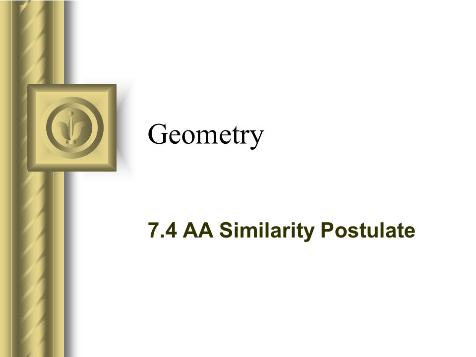 Geometry 7.4 AA Similarity Postulate