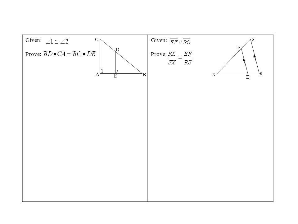 Given: Prove: Given: Prove: A B C D E 1 2 X F S R E