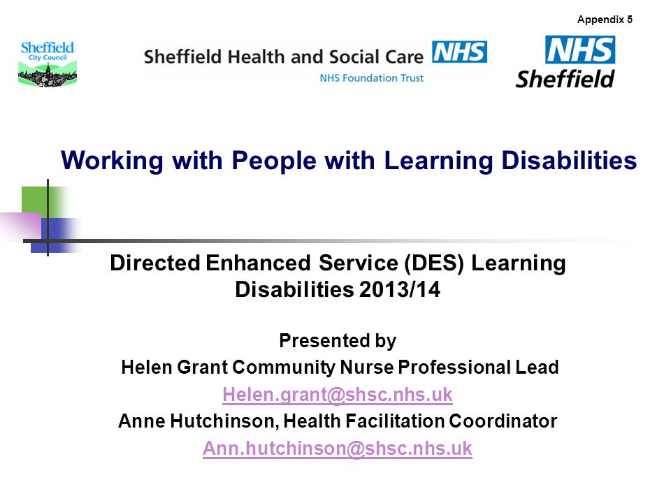 Working with People with Learning Disabilities Directed Enhanced Service (DES) Learning Disabilities 2013/14 Appendix 5 Presented by Helen Grant Community Nurse Professional Lead Helen.grant@shsc.nhs.uk Anne Hutchinson, Health Facilitation Coordinator Ann.hutchinson@shsc.nhs.uk