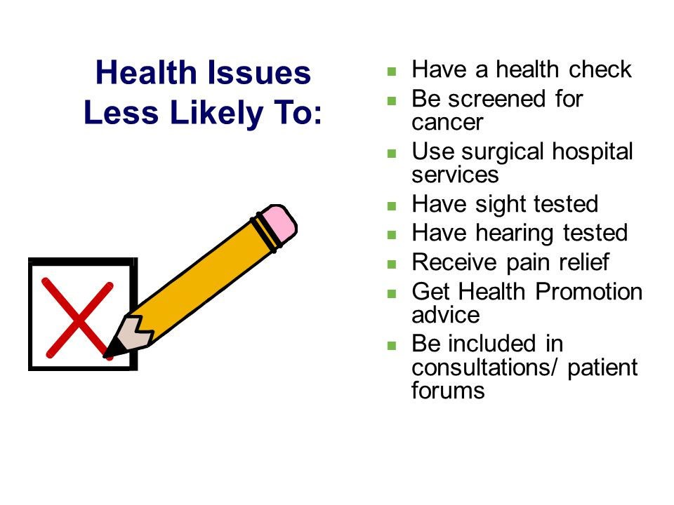 Have a health check Be screened for cancer Use surgical hospital services Have sight tested Have hearing tested Receive pain relief Get Health Promotion advice Be included in consultations/ patient forums Health Issues Less Likely To: