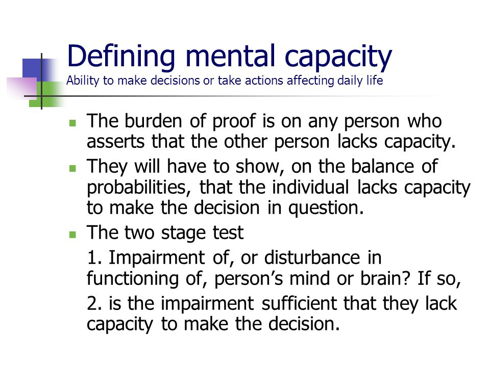Defining mental capacity Ability to make decisions or take actions affecting daily life The burden of proof is on any person who asserts that the other person lacks capacity.
