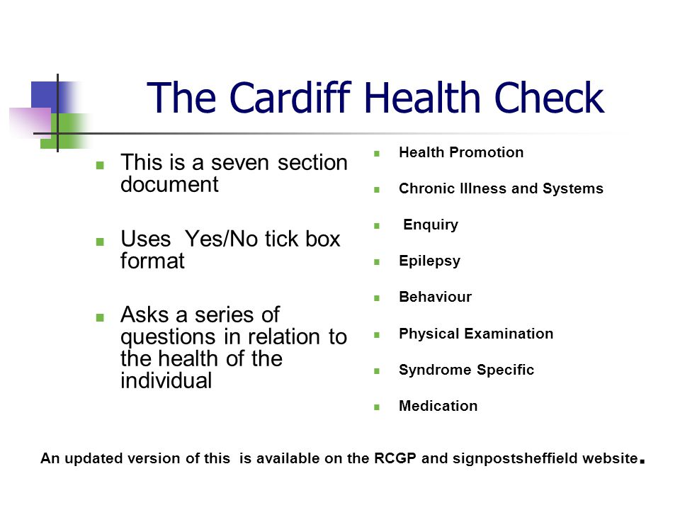 The Cardiff Health Check This is a seven section document Uses Yes/No tick box format Asks a series of questions in relation to the health of the individual Health Promotion Chronic Illness and Systems Enquiry Epilepsy Behaviour Physical Examination Syndrome Specific Medication An updated version of this is available on the RCGP and signpostsheffield website.