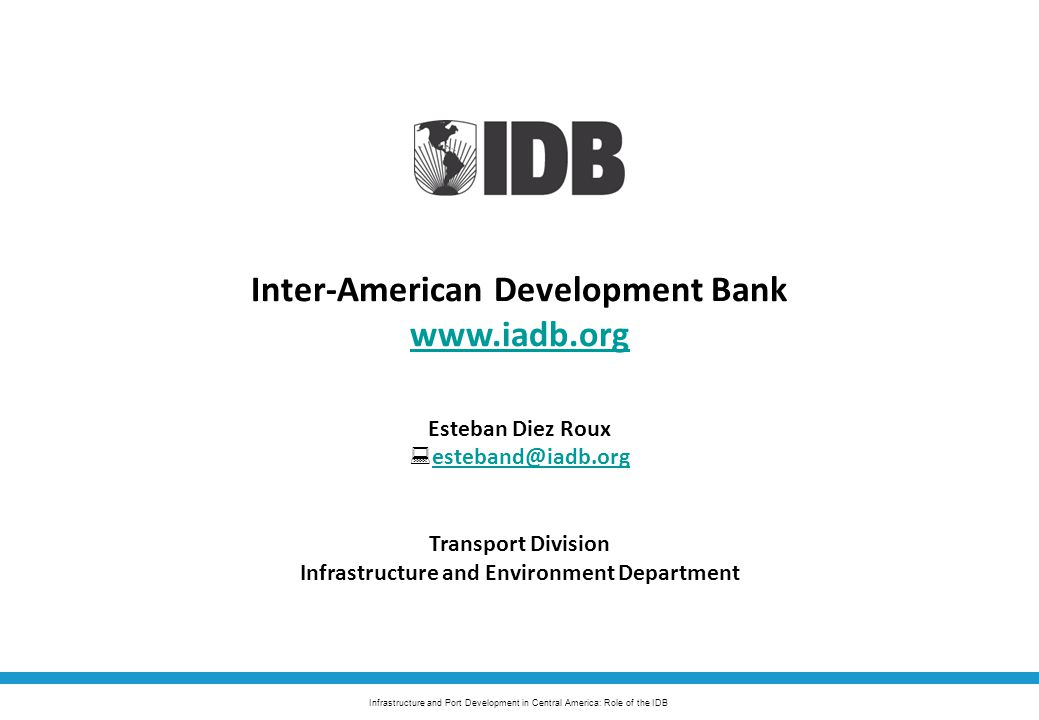 Infrastructure and Port Development in Central America: Role of the IDB Inter-American Development Bank www.iadb.org Esteban Diez Roux  esteband@iadb.org esteband@iadb.org Transport Division Infrastructure and Environment Department
