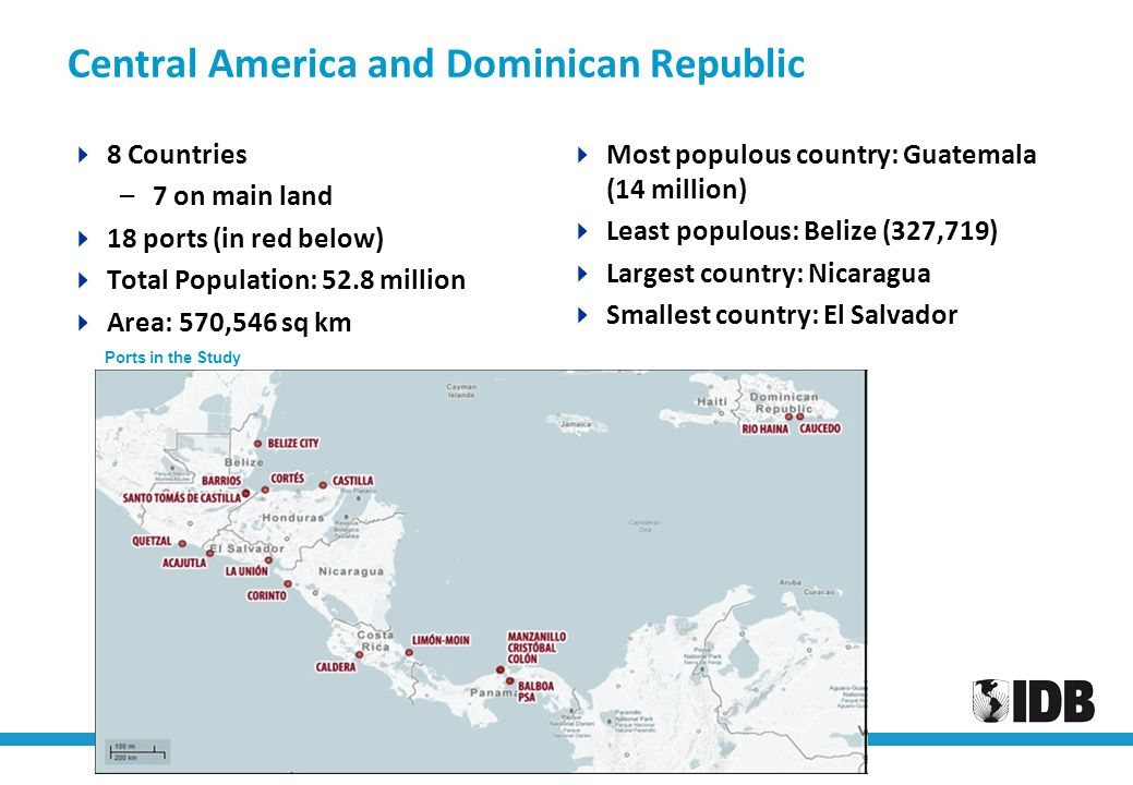 Infrastructure and Port Development in Central America: Role of the IDB Central America and Dominican Republic  8 Countries –7 on main land  18 port