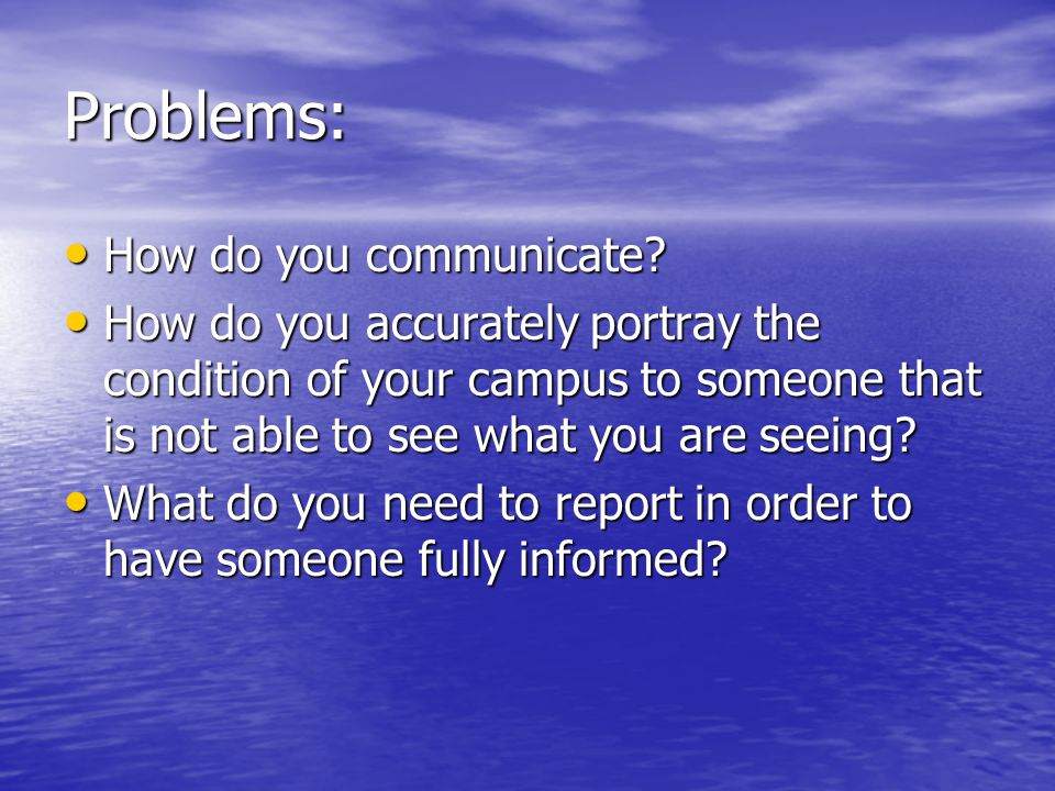 Problems: How do you communicate? How do you communicate? How do you accurately portray the condition of your campus to someone that is not able to se