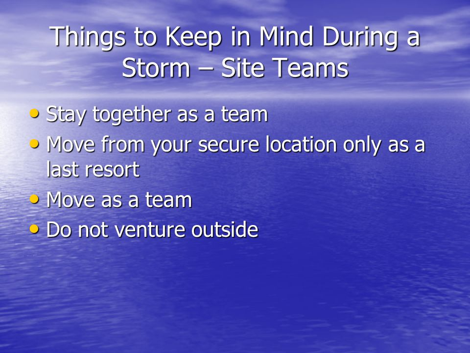 Things to Keep in Mind During a Storm – Site Teams Stay together as a team Stay together as a team Move from your secure location only as a last resor