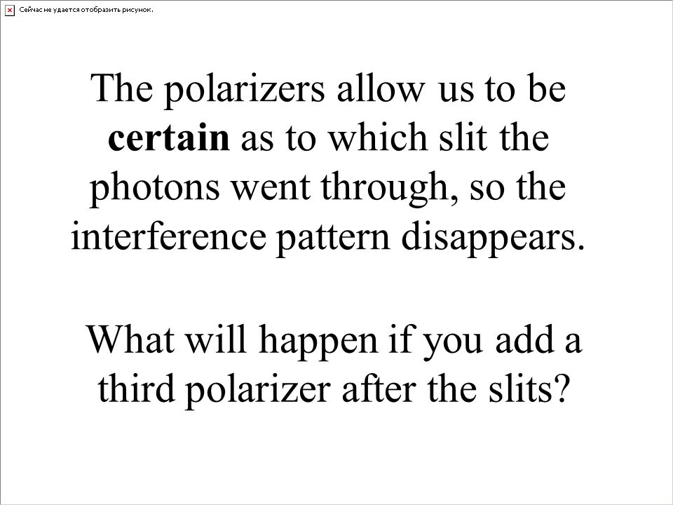 The polarizers allow us to be certain as to which slit the photons went through, so the interference pattern disappears.