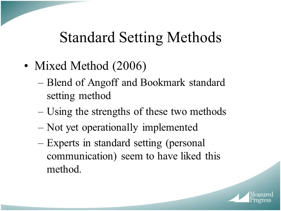 Standard Setting Methods Mixed Method (2006) –Blend of Angoff and Bookmark standard setting method –Using the strengths of these two methods –Not yet operationally implemented –Experts in standard setting (personal communication) seem to have liked this method.