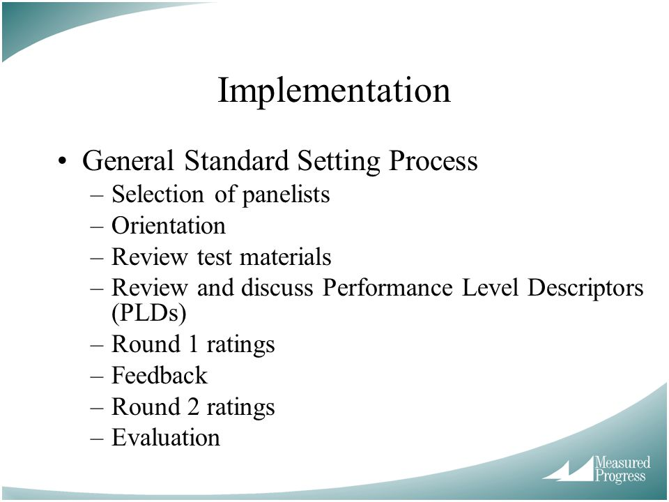 General Standard Setting Process –Selection of panelists –Orientation –Review test materials –Review and discuss Performance Level Descriptors (PLDs) –Round 1 ratings –Feedback –Round 2 ratings –Evaluation