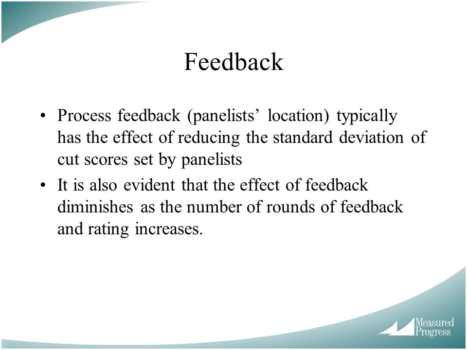 Feedback Process feedback (panelists' location) typically has the effect of reducing the standard deviation of cut scores set by panelists It is also evident that the effect of feedback diminishes as the number of rounds of feedback and rating increases.