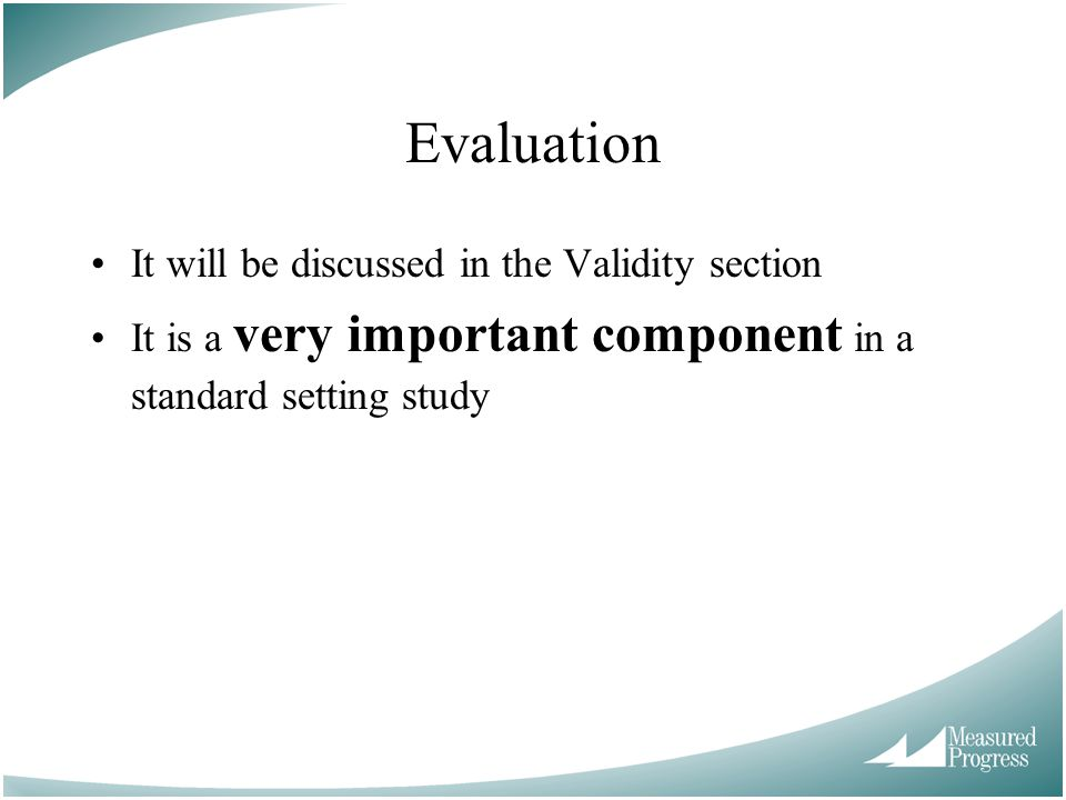 Evaluation It will be discussed in the Validity section It is a very important component in a standard setting study
