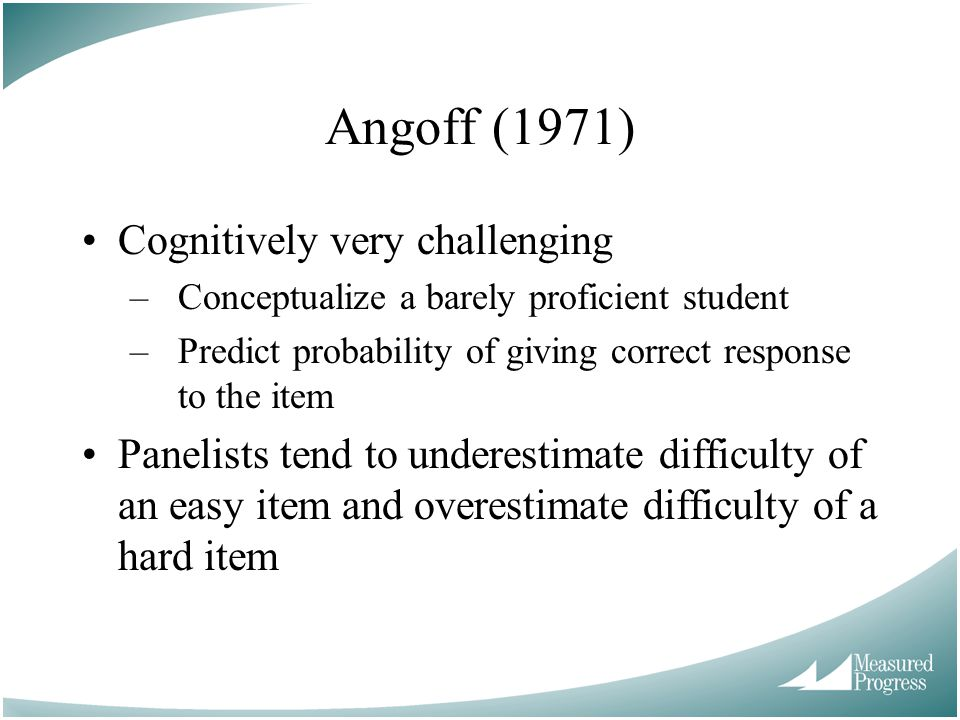 Angoff (1971) Cognitively very challenging –Conceptualize a barely proficient student –Predict probability of giving correct response to the item Panelists tend to underestimate difficulty of an easy item and overestimate difficulty of a hard item
