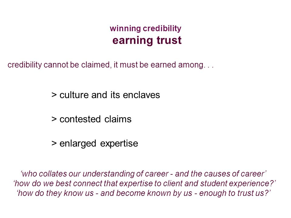 > culture and its enclaves > contested claims > enlarged expertise 'who collates our understanding of career - and the causes of career' 'how do we best connect that expertise to client and student experience ' 'how do they know us - and become known by us - enough to trust us ' credibility cannot be claimed, it must be earned among...