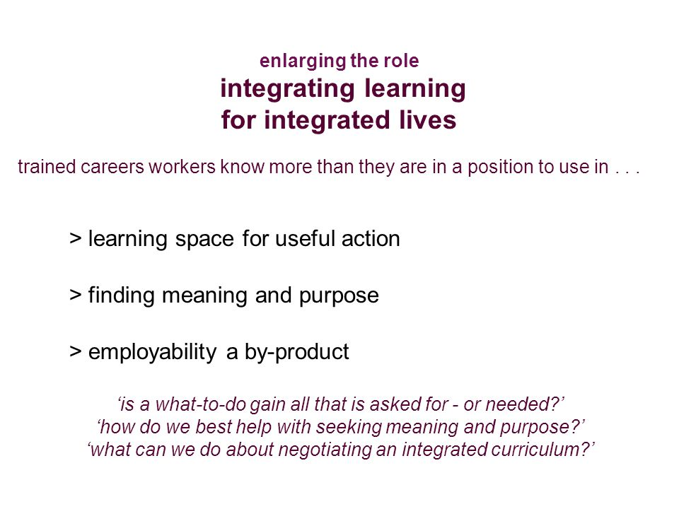 enlarging the role integrating learning for integrated lives > learning space for useful action > finding meaning and purpose > employability a by-product 'is a what-to-do gain all that is asked for - or needed ' 'how do we best help with seeking meaning and purpose ' 'what can we do about negotiating an integrated curriculum ' trained careers workers know more than they are in a position to use in...