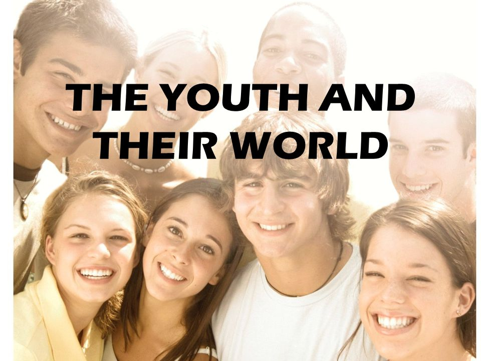 THE YOUTH AND THEIR WORLD