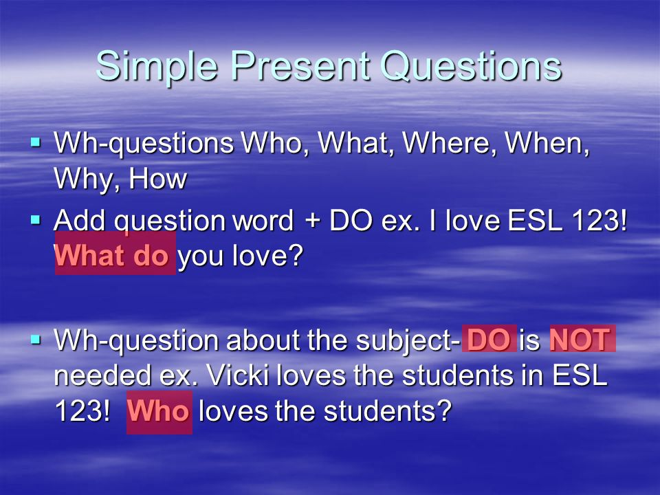 Simple Present Questions  Wh-questions Who, What, Where, When, Why, How  Add question word + DO ex.