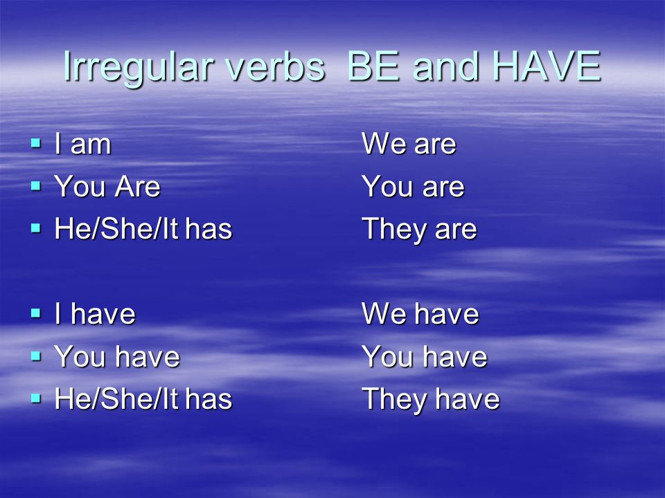 Irregular verbs BE and HAVE  I amWe are  You AreYou are  He/She/It hasThey are  I haveWe have  You haveYou have  He/She/It hasThey have