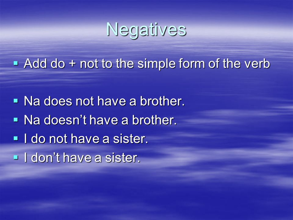 Negatives  Add do + not to the simple form of the verb  Na does not have a brother.