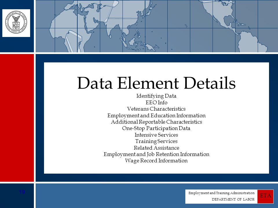 Employment and Training Administration DEPARTMENT OF LABOR ETA 19 Identifying Data EEO Info Veterans Characteristics Employment and Education Information Additional Reportable Characteristics One-Stop Participation Data Intensive Services Training Services Related Assistance Employment and Job Retention Information Wage Record Information Data Element Details
