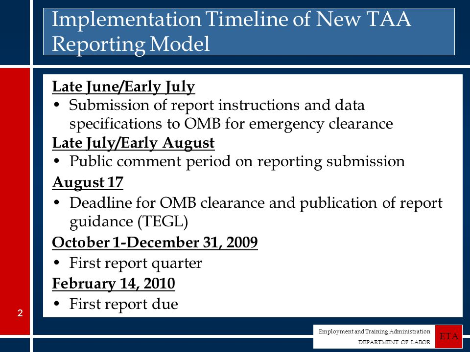 Employment and Training Administration DEPARTMENT OF LABOR ETA 2 Implementation Timeline of New TAA Reporting Model Late June/Early July Submission of report instructions and data specifications to OMB for emergency clearance Late July/Early August Public comment period on reporting submission August 17 Deadline for OMB clearance and publication of report guidance (TEGL) October 1-December 31, 2009 First report quarter February 14, 2010 First report due