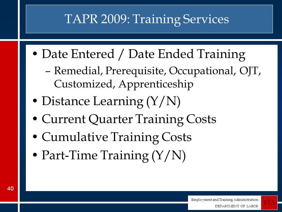 Employment and Training Administration DEPARTMENT OF LABOR ETA 40 TAPR 2009: Training Services Date Entered / Date Ended Training –Remedial, Prerequisite, Occupational, OJT, Customized, Apprenticeship Distance Learning (Y/N) Current Quarter Training Costs Cumulative Training Costs Part-Time Training (Y/N)