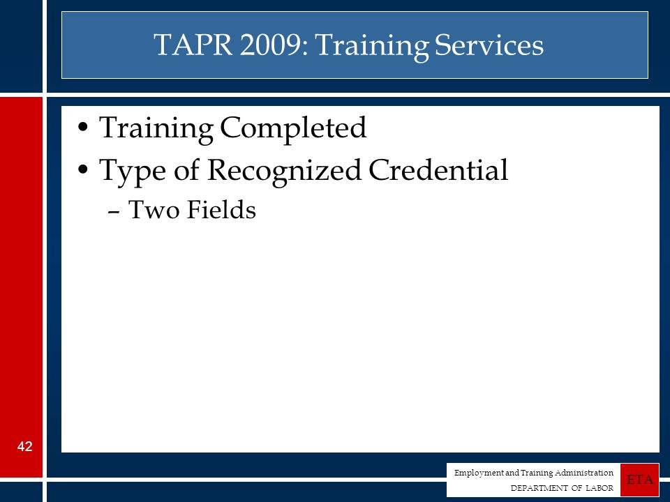 Employment and Training Administration DEPARTMENT OF LABOR ETA 42 TAPR 2009: Training Services Training Completed Type of Recognized Credential –Two Fields