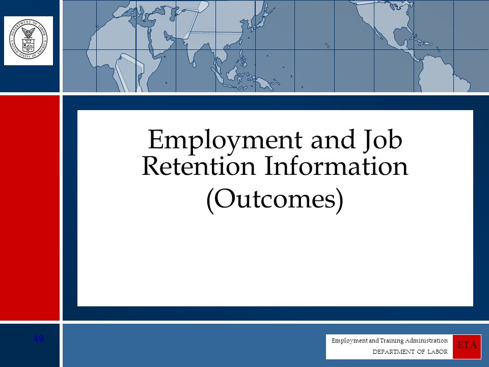 Employment and Training Administration DEPARTMENT OF LABOR ETA 49 Employment and Job Retention Information (Outcomes)