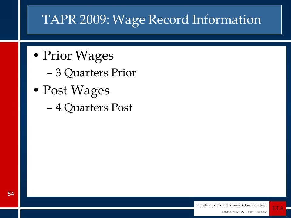 Employment and Training Administration DEPARTMENT OF LABOR ETA 54 TAPR 2009: Wage Record Information Prior Wages –3 Quarters Prior Post Wages –4 Quarters Post