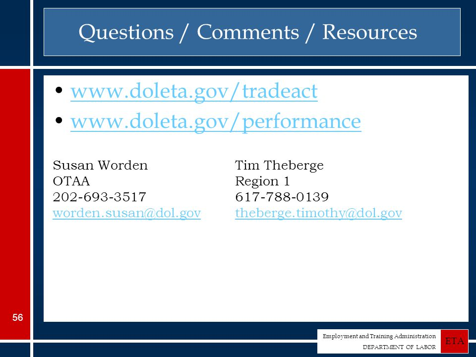 Employment and Training Administration DEPARTMENT OF LABOR ETA 56 Questions / Comments / Resources www.doleta.gov/tradeact www.doleta.gov/performance Susan Worden OTAA 202-693-3517 worden.susan@dol.gov Tim Theberge Region 1 617-788-0139 theberge.timothy@dol.gov