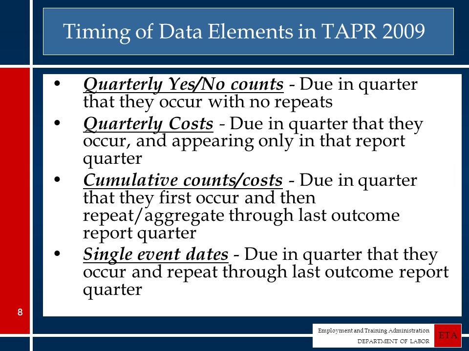 Employment and Training Administration DEPARTMENT OF LABOR ETA 8 Timing of Data Elements in TAPR 2009 Quarterly Yes/No counts - Due in quarter that they occur with no repeats Quarterly Costs - Due in quarter that they occur, and appearing only in that report quarter Cumulative counts/costs - Due in quarter that they first occur and then repeat/aggregate through last outcome report quarter Single event dates - Due in quarter that they occur and repeat through last outcome report quarter
