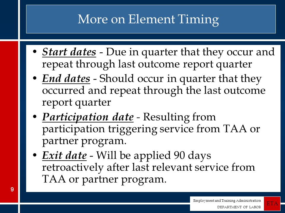 Employment and Training Administration DEPARTMENT OF LABOR ETA 9 More on Element Timing Start dates - Due in quarter that they occur and repeat through last outcome report quarter End dates - Should occur in quarter that they occurred and repeat through the last outcome report quarter Participation date - Resulting from participation triggering service from TAA or partner program.