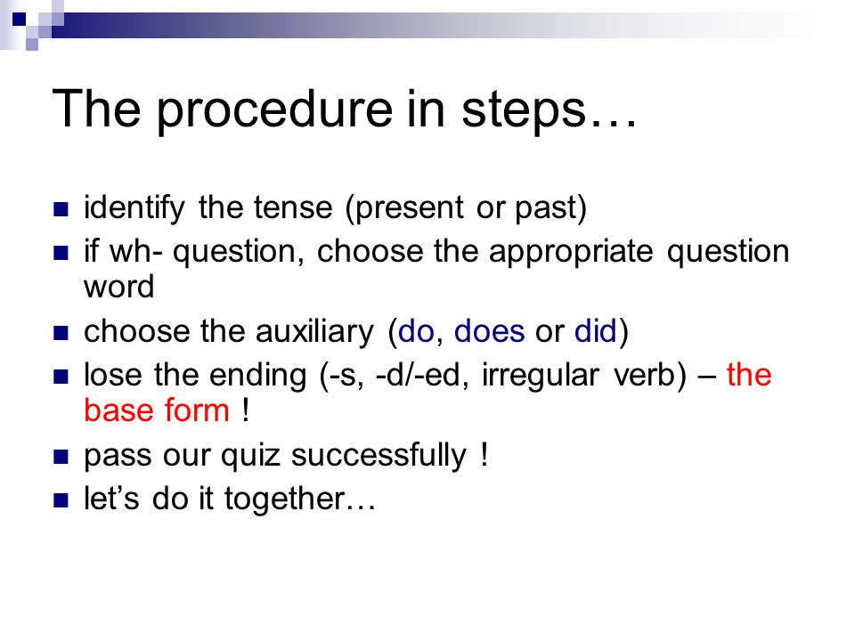 The procedure in steps… identify the tense (present or past) if wh- question, choose the appropriate question word choose the auxiliary (do, does or did) lose the ending (-s, -d/-ed, irregular verb) – the base form .