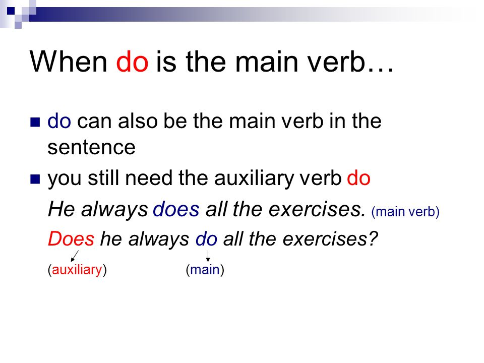 When do is the main verb… do can also be the main verb in the sentence you still need the auxiliary verb do He always does all the exercises.