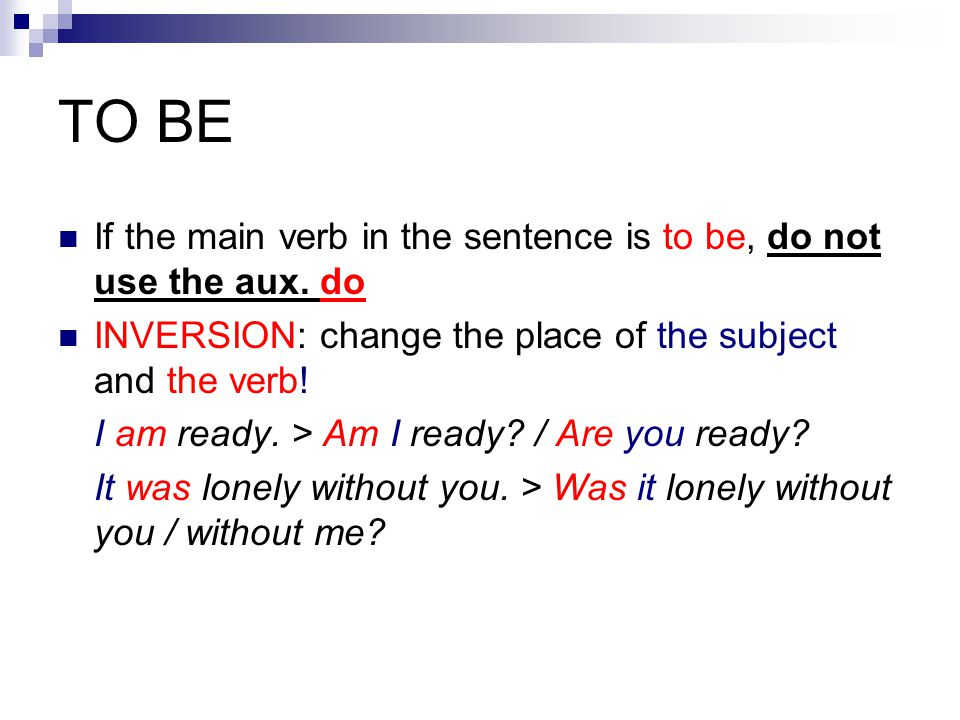 TO BE If the main verb in the sentence is to be, do not use the aux.