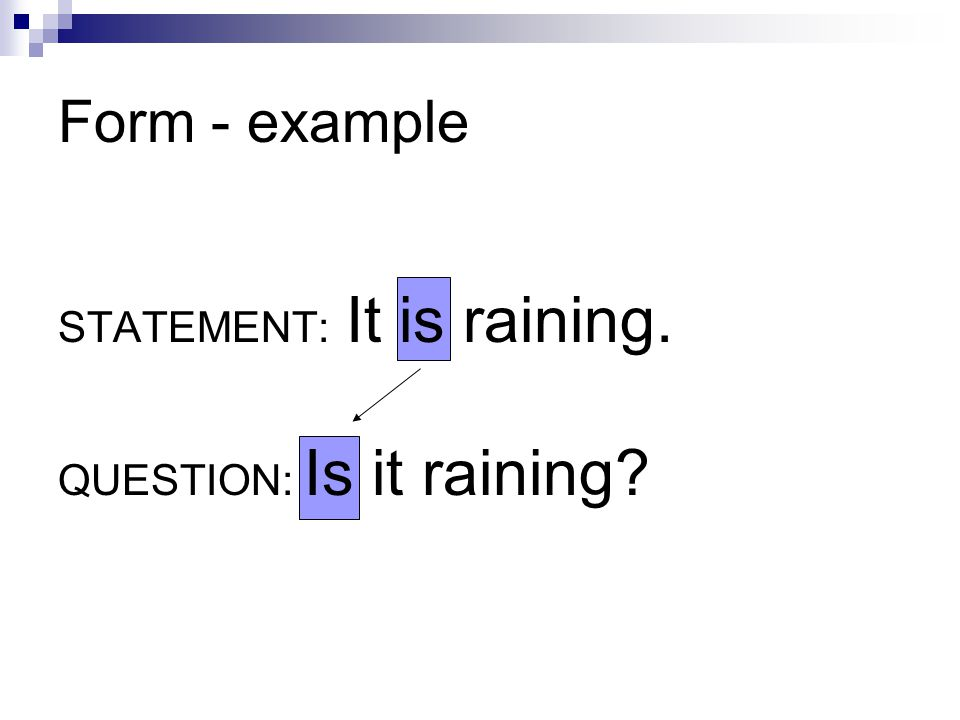 Form - example STATEMENT: It is raining. QUESTION: Is it raining?