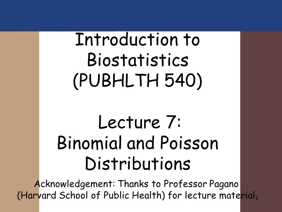 1 Introduction to Biostatistics (PUBHLTH 540) Lecture 7: Binomial and Poisson Distributions Acknowledgement: Thanks to Professor Pagano (Harvard Schoo