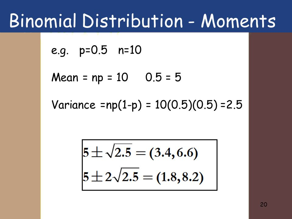 20 e.g. p=0.5 n=10 Mean = np = 10 0.5 = 5 Variance =np(1-p) = 10(0.5)(0.5) =2.5 Binomial Distribution - Moments